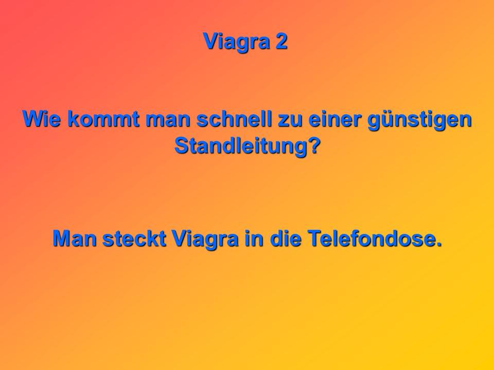 Viagra 2 Warum werden die Renter im Altersheim abends mit Viagra gefüttert? Damit sie nachts nicht aus dem Bett fallen.
