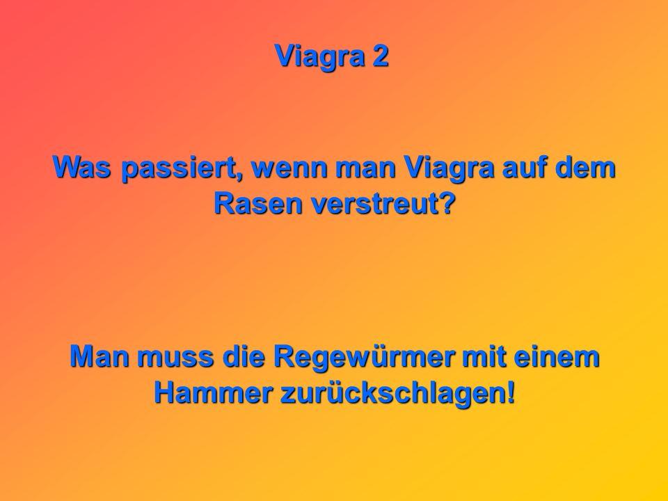 Viagra 2 Was passiert wenn ein Mann Viagra und Valium zugleich einnimmt ??? Er wird zwar unheimlich geil, aber es ist ihm egal.