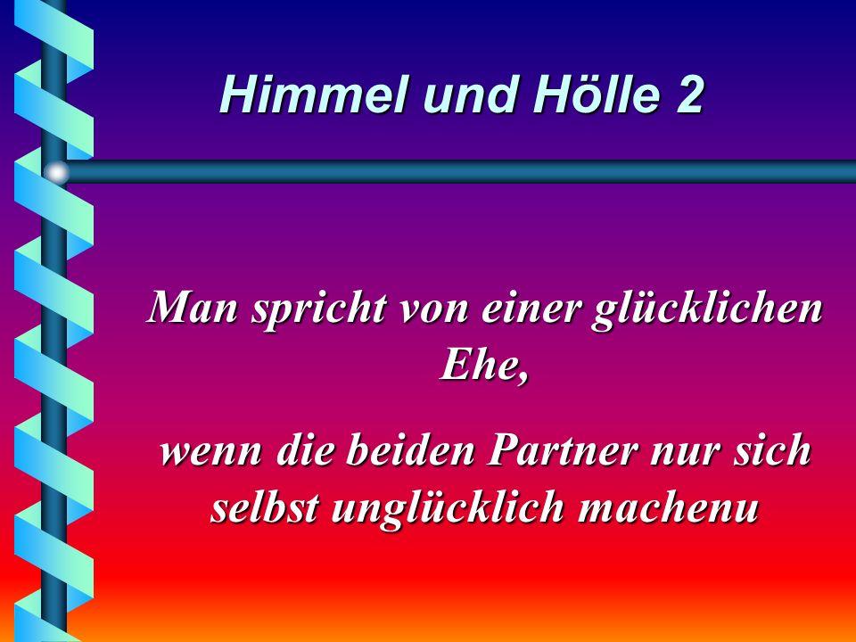 Himmel und Hölle 2 Man spricht von einer glücklichen Ehe, wenn die beiden Partner nur sich selbst unglücklich machenu