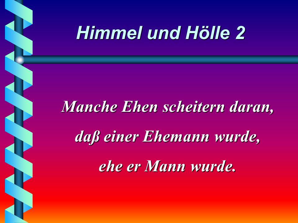 Himmel und Hölle 2 Manche Ehen scheitern daran, daß einer Ehemann wurde, ehe er Mann wurde.