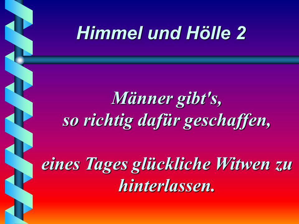 Himmel und Hölle 2 Männer gibt s, so richtig dafür geschaffen, eines Tages glückliche Witwen zu hinterlassen.