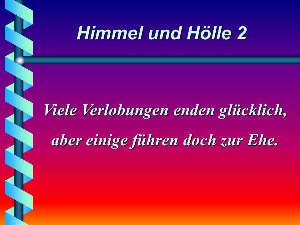 Himmel und Hölle 2 Viele Verlobungen enden glücklich, aber einige führen doch zur Ehe.
