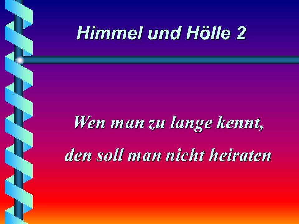 Himmel und Hölle 2 Das schöne an einer Partnerschaft ist, daß man jetzt alle Sorgen teilen kann - die man vorher nicht gehabt hat.