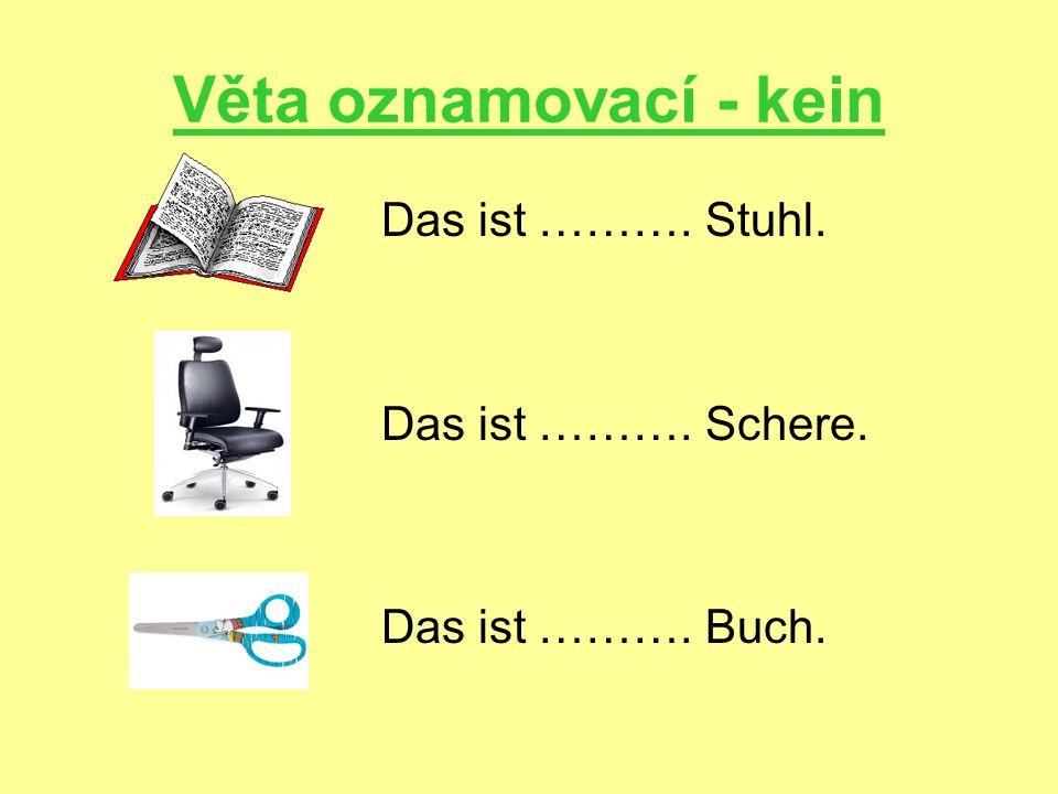 Věta oznamovací - kein Das ist ………. Stuhl. Das ist ………. Schere. Das ist ………. Buch.
