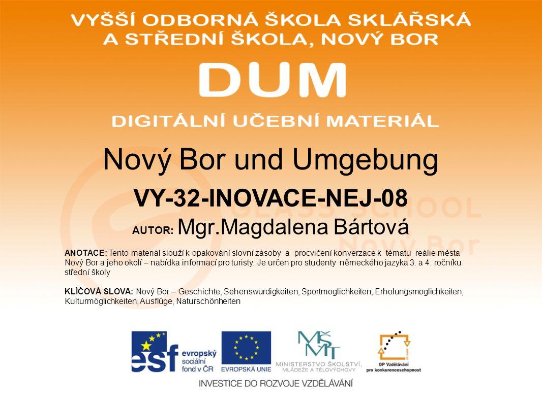 AUTOR: Mgr.Magdalena Bártová ANOTACE: Tento materiál slouží k opakování slovní zásoby a procvičení konverzace k tématu reálie města Nový Bor a jeho okolí – nabídka informací pro turisty.