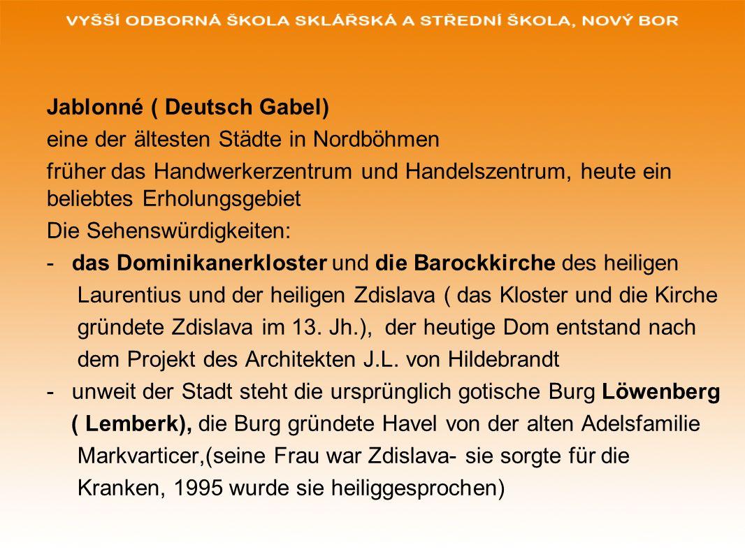 Jablonné ( Deutsch Gabel) eine der ältesten Städte in Nordböhmen früher das Handwerkerzentrum und Handelszentrum, heute ein beliebtes Erholungsgebiet Die Sehenswürdigkeiten: -das Dominikanerkloster und die Barockkirche des heiligen Laurentius und der heiligen Zdislava ( das Kloster und die Kirche gründete Zdislava im 13.