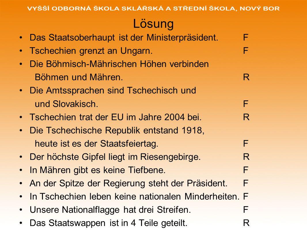 Lösung Das Staatsoberhaupt ist der Ministerpräsident. F Tschechien grenzt an Ungarn. F Die Böhmisch-Mährischen Höhen verbinden Böhmen und Mähren. R Di