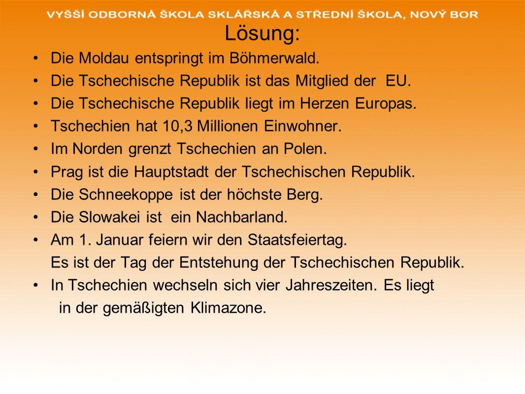 Lösung: Die Moldau entspringt im Böhmerwald. Die Tschechische Republik ist das Mitglied der EU. Die Tschechische Republik liegt im Herzen Europas. Tsc