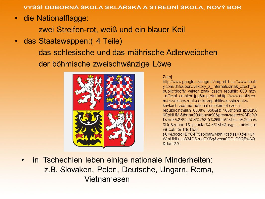 die Nationalflagge: zwei Streifen-rot, weiß und ein blauer Keil das Staatswappen:( 4 Teile) das schlesische und das mährische Adlerweibchen der böhmis
