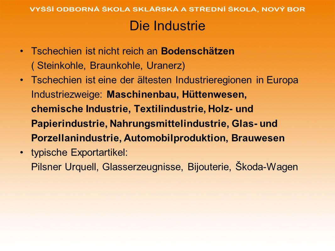 Die Industrie Tschechien ist nicht reich an Bodenschätzen ( Steinkohle, Braunkohle, Uranerz) Tschechien ist eine der ältesten Industrieregionen in Eur