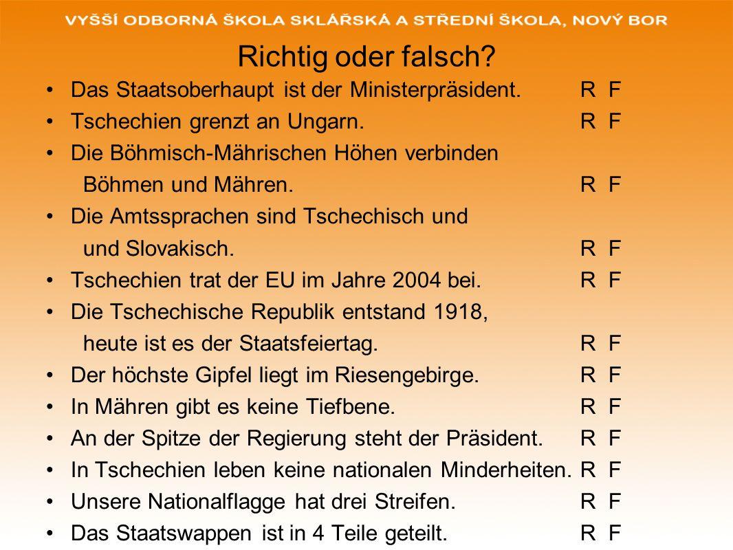 Richtig oder falsch? Das Staatsoberhaupt ist der Ministerpräsident. R F Tschechien grenzt an Ungarn. R F Die Böhmisch-Mährischen Höhen verbinden Böhme