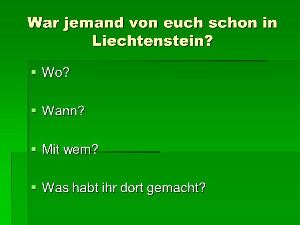 War jemand von euch schon in Liechtenstein? Wo? Wo? Wann? Wann? Mit wem? Mit wem? Was habt ihr dort gemacht? Was habt ihr dort gemacht?