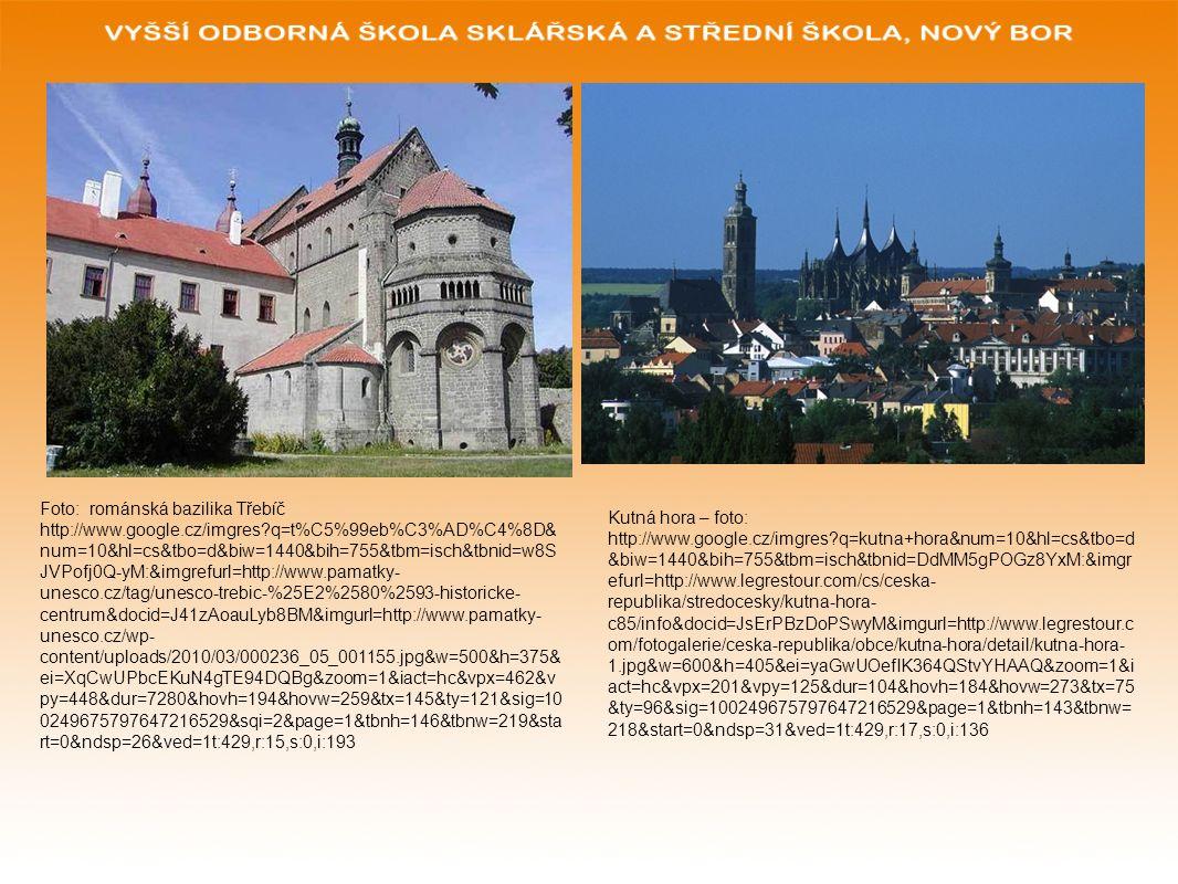 Foto: románská bazilika Třebíč http://www.google.cz/imgres q=t%C5%99eb%C3%AD%C4%8D& num=10&hl=cs&tbo=d&biw=1440&bih=755&tbm=isch&tbnid=w8S JVPofj0Q-yM:&imgrefurl=http://www.pamatky- unesco.cz/tag/unesco-trebic-%25E2%2580%2593-historicke- centrum&docid=J41zAoauLyb8BM&imgurl=http://www.pamatky- unesco.cz/wp- content/uploads/2010/03/000236_05_001155.jpg&w=500&h=375& ei=XqCwUPbcEKuN4gTE94DQBg&zoom=1&iact=hc&vpx=462&v py=448&dur=7280&hovh=194&hovw=259&tx=145&ty=121&sig=10 0249675797647216529&sqi=2&page=1&tbnh=146&tbnw=219&sta rt=0&ndsp=26&ved=1t:429,r:15,s:0,i:193 Kutná hora – foto: http://www.google.cz/imgres q=kutna+hora&num=10&hl=cs&tbo=d &biw=1440&bih=755&tbm=isch&tbnid=DdMM5gPOGz8YxM:&imgr efurl=http://www.legrestour.com/cs/ceska- republika/stredocesky/kutna-hora- c85/info&docid=JsErPBzDoPSwyM&imgurl=http://www.legrestour.c om/fotogalerie/ceska-republika/obce/kutna-hora/detail/kutna-hora- 1.jpg&w=600&h=405&ei=yaGwUOefIK364QStvYHAAQ&zoom=1&i act=hc&vpx=201&vpy=125&dur=104&hovh=184&hovw=273&tx=75 &ty=96&sig=100249675797647216529&page=1&tbnh=143&tbnw= 218&start=0&ndsp=31&ved=1t:429,r:17,s:0,i:136