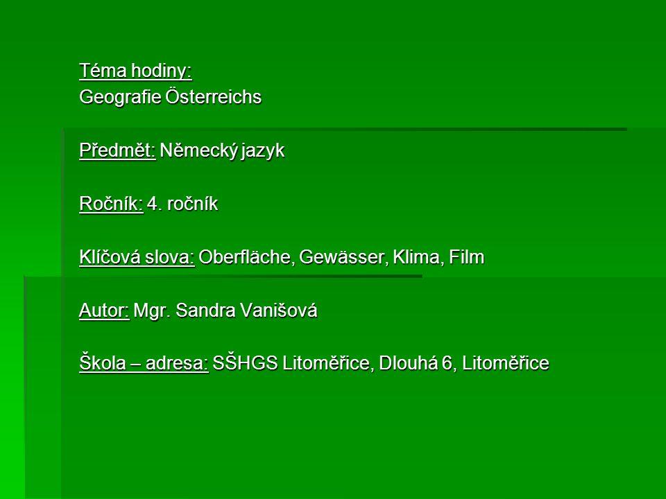 Téma hodiny: Geografie Österreichs Předmět: Německý jazyk Ročník: 4. ročník Klíčová slova: Oberfläche, Gewässer, Klima, Film Autor: Mgr. Sandra Vanišo