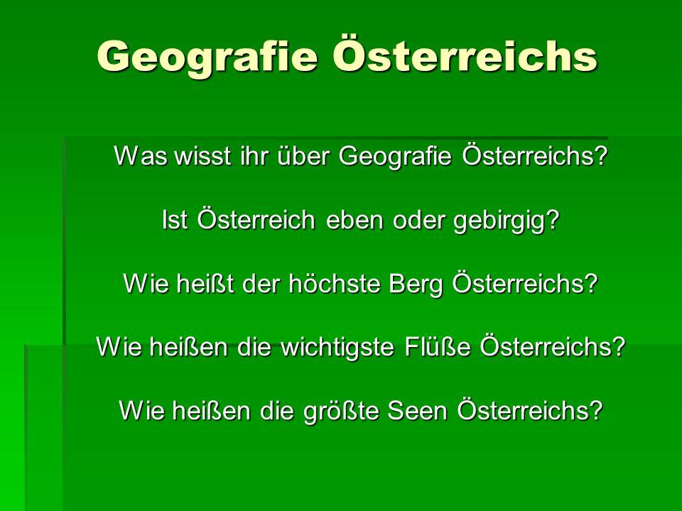 Was wisst ihr über Geografie Österreichs? Ist Österreich eben oder gebirgig? Wie heißt der höchste Berg Österreichs? Wie heißen die wichtigste Flüße Ö