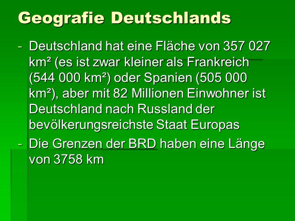 Geografie Deutschlands -Deutschland hat eine Fläche von 357 027 km² (es ist zwar kleiner als Frankreich (544 000 km²) oder Spanien (505 000 km²), aber mit 82 Millionen Einwohner ist Deutschland nach Russland der bevölkerungsreichste Staat Europas -Die Grenzen der BRD haben eine Länge von 3758 km