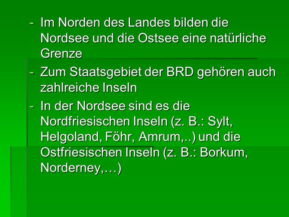 -Im Norden des Landes bilden die Nordsee und die Ostsee eine natürliche Grenze -Zum Staatsgebiet der BRD gehören auch zahlreiche Inseln -In der Nordse