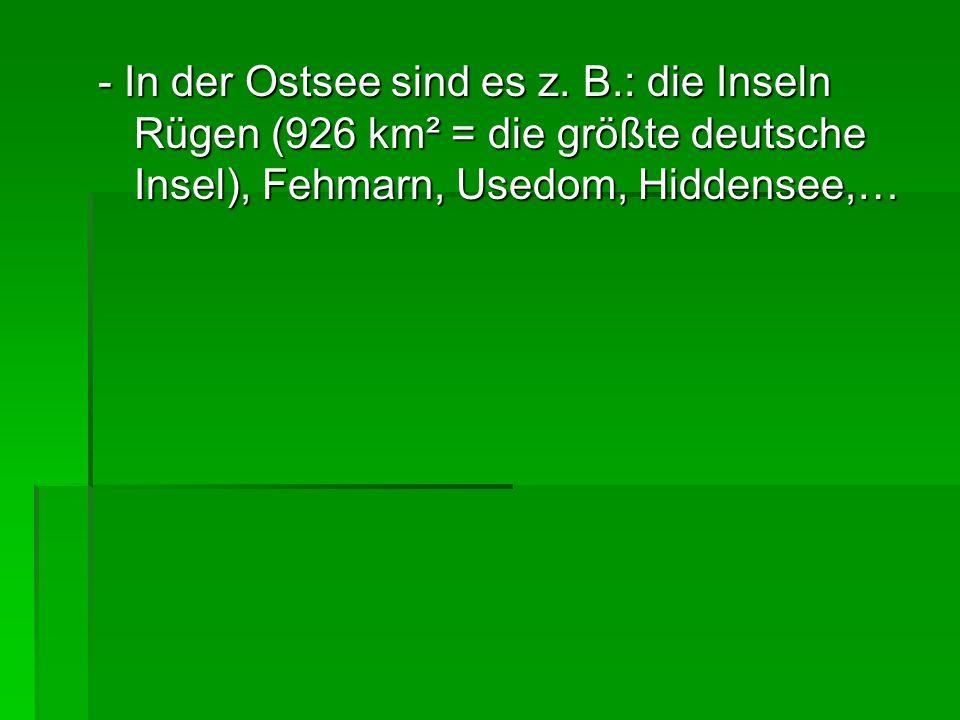 - In der Ostsee sind es z. B.: die Inseln Rügen (926 km² = die größte deutsche Insel), Fehmarn, Usedom, Hiddensee,…