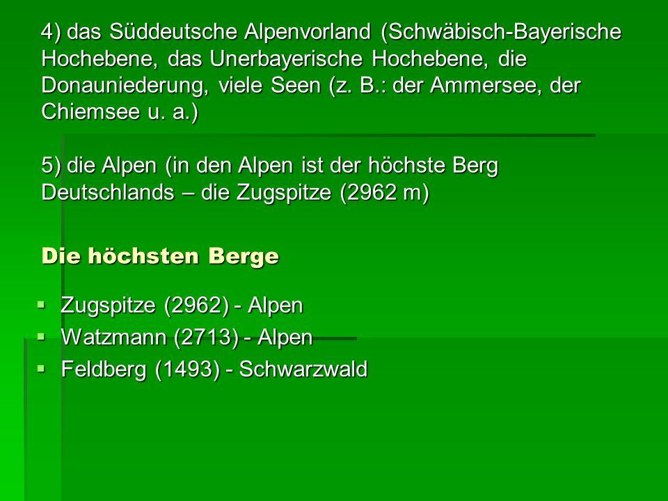 Die höchsten Berge Zugspitze (2962) - Alpen Zugspitze (2962) - Alpen Watzmann (2713) - Alpen Watzmann (2713) - Alpen Feldberg (1493) - Schwarzwald Feldberg (1493) - Schwarzwald 4) das Süddeutsche Alpenvorland (Schwäbisch-Bayerische Hochebene, das Unerbayerische Hochebene, die Donauniederung, viele Seen (z.