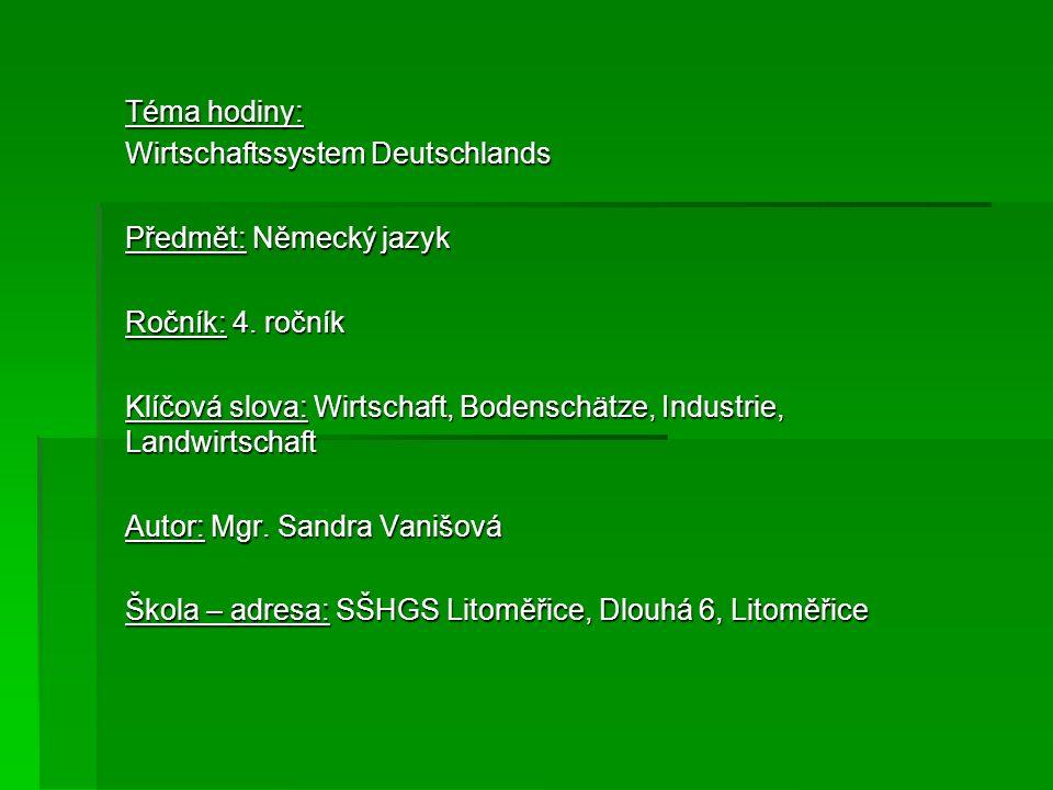 Téma hodiny: Wirtschaftssystem Deutschlands Předmět: Německý jazyk Ročník: 4. ročník Klíčová slova: Wirtschaft, Bodenschätze, Industrie, Landwirtschaf