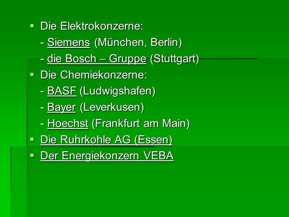 Die Elektrokonzerne: Die Elektrokonzerne: - Siemens (München, Berlin) - die Bosch – Gruppe (Stuttgart) Die Chemiekonzerne: Die Chemiekonzerne: - BASF
