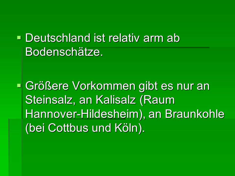 Deutschland ist relativ arm ab Bodenschätze. Deutschland ist relativ arm ab Bodenschätze. Größere Vorkommen gibt es nur an Steinsalz, an Kalisalz (Rau