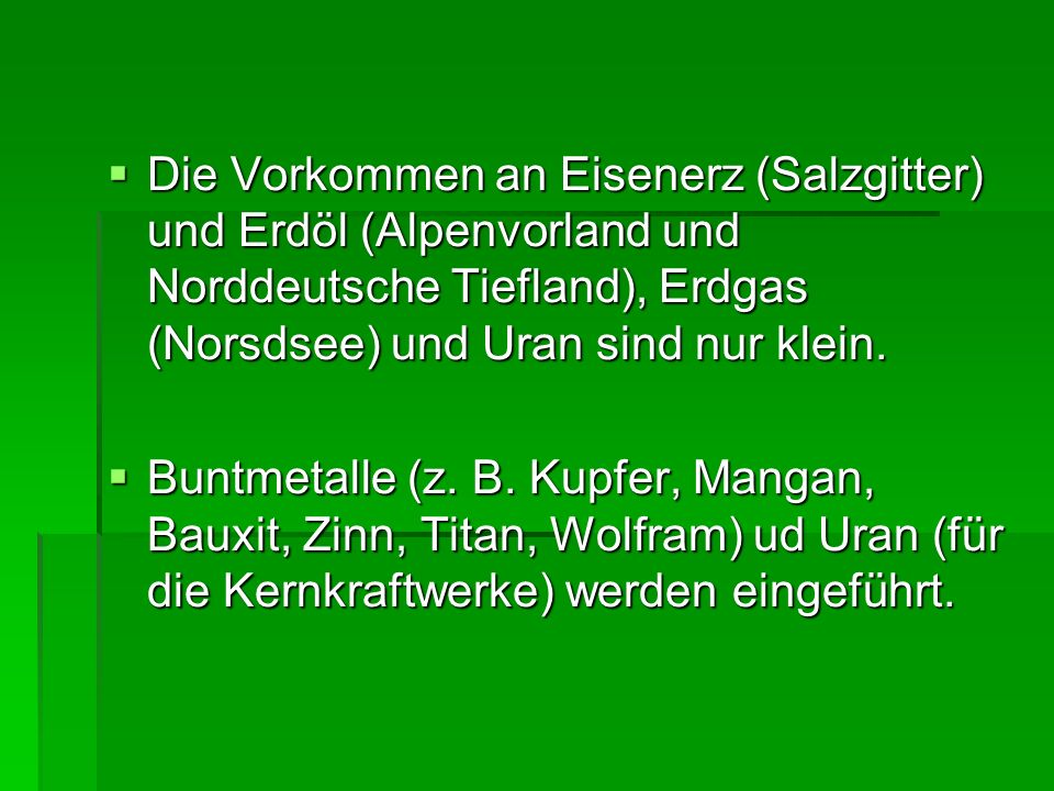 Die Vorkommen an Eisenerz (Salzgitter) und Erdöl (Alpenvorland und Norddeutsche Tiefland), Erdgas (Norsdsee) und Uran sind nur klein. Die Vorkommen an