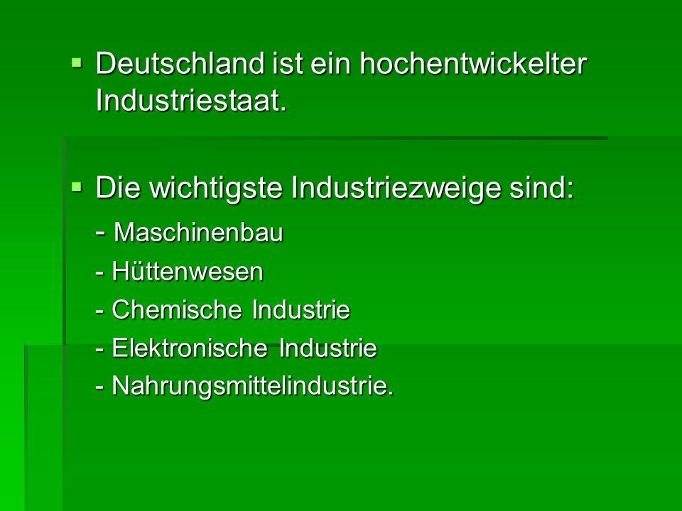 Deutschland ist ein hochentwickelter Industriestaat. Deutschland ist ein hochentwickelter Industriestaat. Die wichtigste Industriezweige sind: Die wic