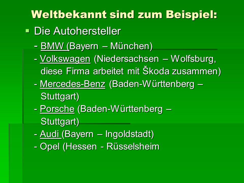 Weltbekannt sind zum Beispiel: Die Autohersteller Die Autohersteller - BMW (Bayern – München) - Volkswagen (Niedersachsen – Wolfsburg, diese Firma arb