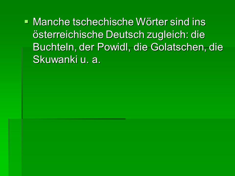 Manche tschechische Wörter sind ins österreichische Deutsch zugleich: die Buchteln, der Powidl, die Golatschen, die Skuwanki u. a. Manche tschechische