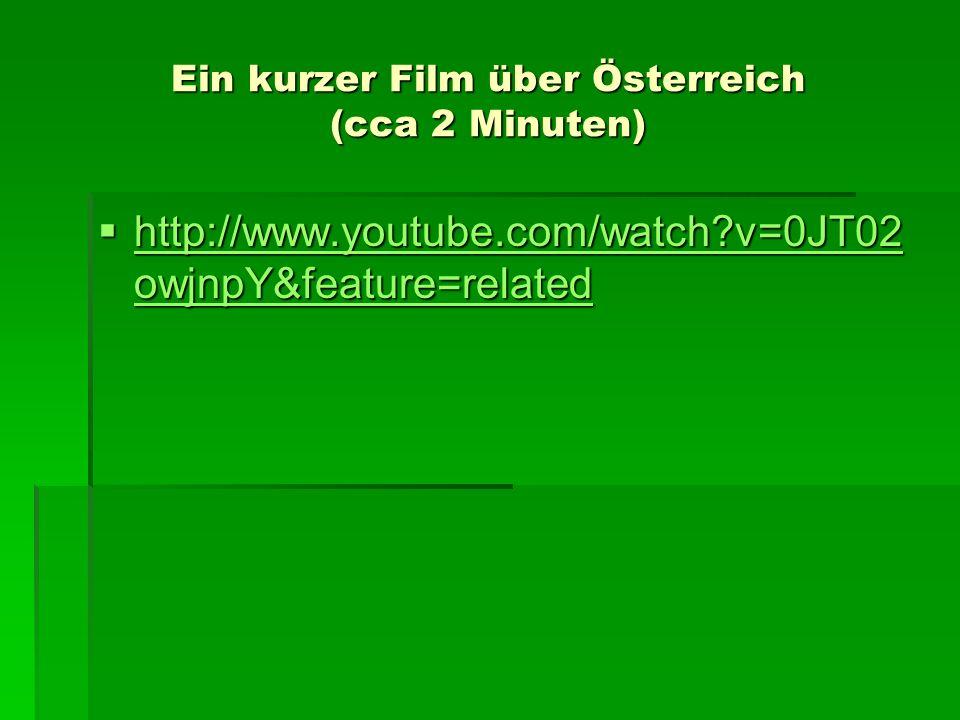 Ein kurzer Film über Österreich (cca 2 Minuten) http://www.youtube.com/watch?v=0JT02 owjnpY&feature=related http://www.youtube.com/watch?v=0JT02 owjnp