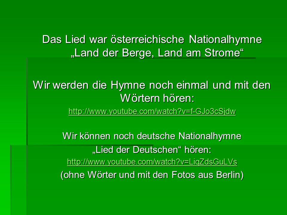 Das Lied war österreichische Nationalhymne Land der Berge, Land am Strome Wir werden die Hymne noch einmal und mit den Wörtern hören: http://www.youtu