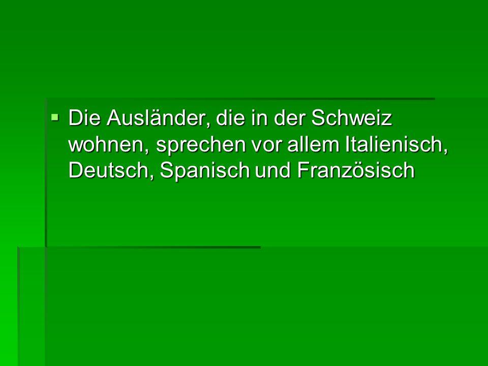 Die Ausländer, die in der Schweiz wohnen, sprechen vor allem Italienisch, Deutsch, Spanisch und Französisch Die Ausländer, die in der Schweiz wohnen,