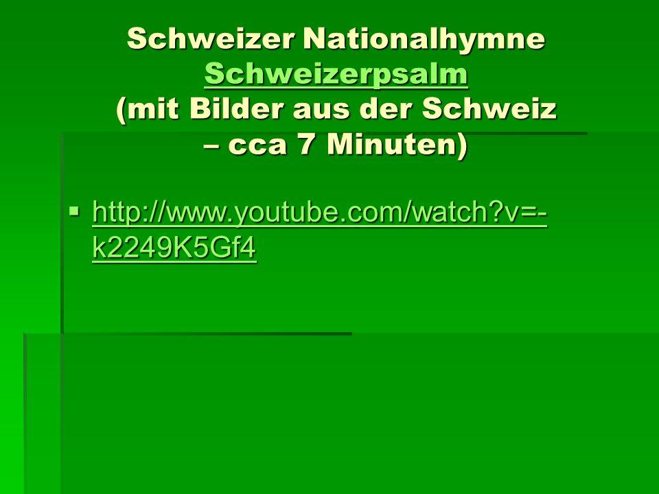 Schweizer Nationalhymne Schweizerpsalm (mit Bilder aus der Schweiz – cca 7 Minuten) Schweizerpsalm http://www.youtube.com/watch?v=- k2249K5Gf4 http://