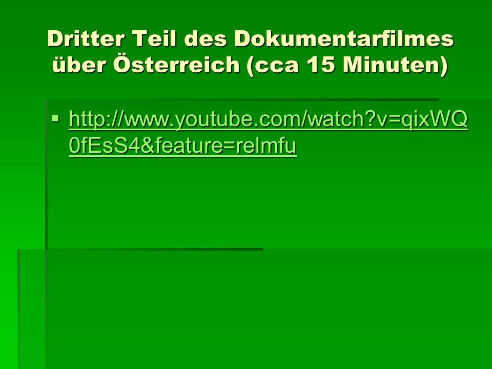 Dritter Teil des Dokumentarfilmes über Österreich (cca 15 Minuten) http://www.youtube.com/watch?v=qixWQ 0fEsS4&feature=relmfu http://www.youtube.com/w