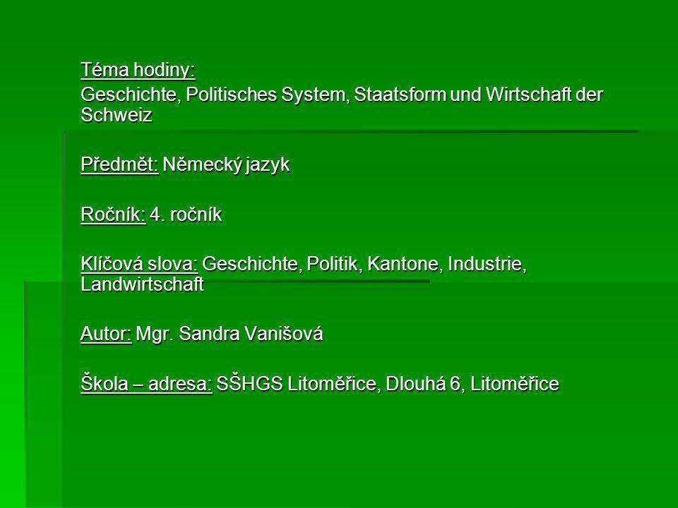 Téma hodiny: Geschichte, Politisches System, Staatsform und Wirtschaft der Schweiz Předmět: Německý jazyk Ročník: 4. ročník Klíčová slova: Geschichte,