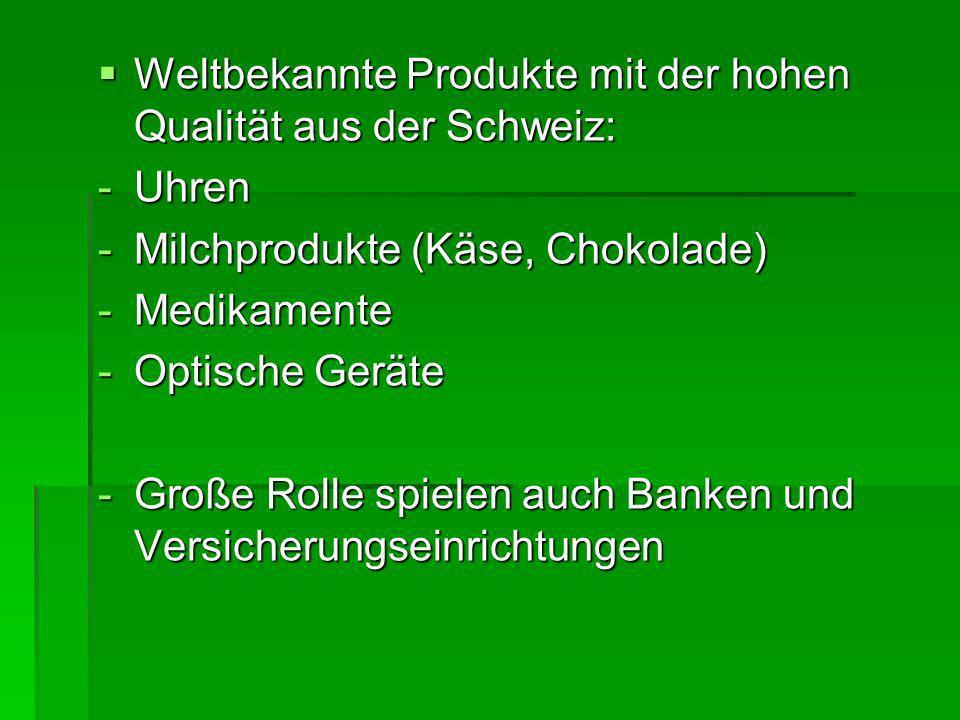 Weltbekannte Produkte mit der hohen Qualität aus der Schweiz: Weltbekannte Produkte mit der hohen Qualität aus der Schweiz: -Uhren -Milchprodukte (Käs