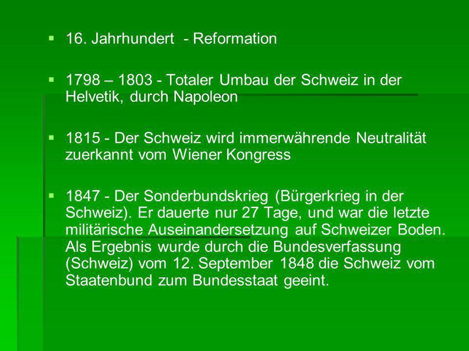 16. Jahrhundert - Reformation 1798 – 1803 - Totaler Umbau der Schweiz in der Helvetik, durch Napoleon 1815 - Der Schweiz wird immerwährende Neutralitä