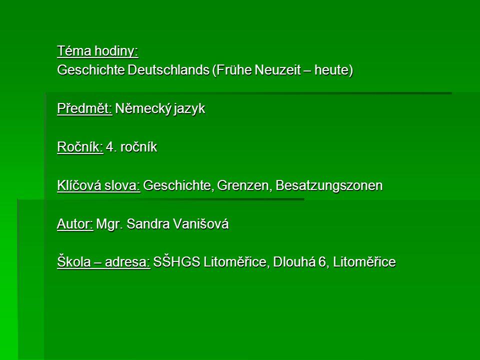 Téma hodiny: Geschichte Deutschlands (Frühe Neuzeit – heute) Předmět: Německý jazyk Ročník: 4. ročník Klíčová slova: Geschichte, Grenzen, Besatzungszo