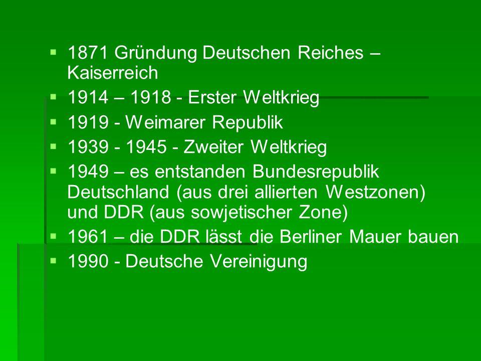 1871 Gründung Deutschen Reiches – Kaiserreich 1914 – 1918 - Erster Weltkrieg 1919 - Weimarer Republik 1939 - 1945 - Zweiter Weltkrieg 1949 – es entsta