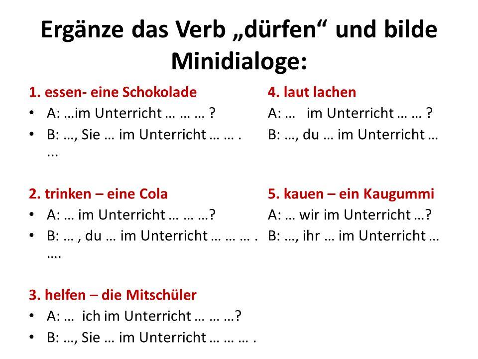 Ergänze das Verb dürfen und bilde Minidialoge: 1. essen- eine Schokolade4. laut lachen A: …im Unterricht … … … ?A: … im Unterricht … … ? B: …, Sie … i