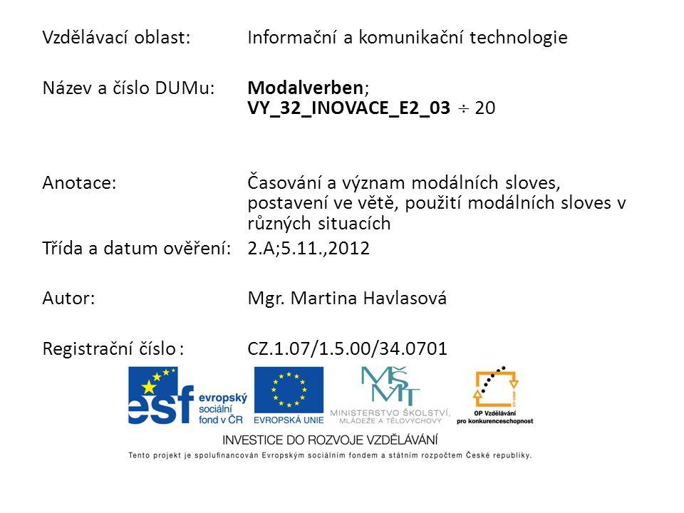 Vzdělávací oblast:Informační a komunikační technologie Název a číslo DUMu:Modalverben; VY_32_INOVACE_E2_03 20 Anotace:Časování a význam modálních slov