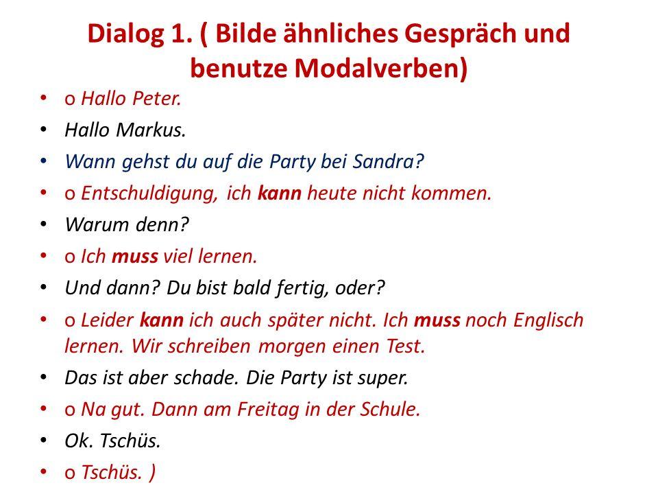 Dialog 1. ( Bilde ähnliches Gespräch und benutze Modalverben) o Hallo Peter. Hallo Markus. Wann gehst du auf die Party bei Sandra? o Entschuldigung, i