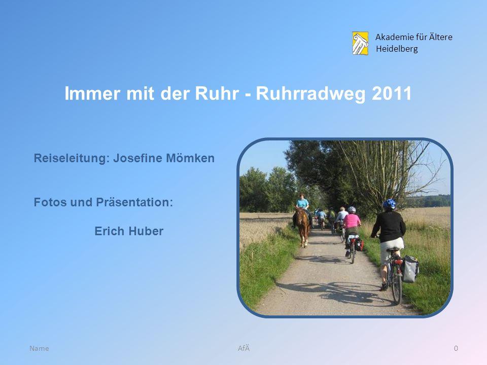 Akademie für Ältere Heidelberg NameAfÄ0 Immer mit der Ruhr - Ruhrradweg 2011 Reiseleitung: Josefine Mömken Fotos und Präsentation: Erich Huber
