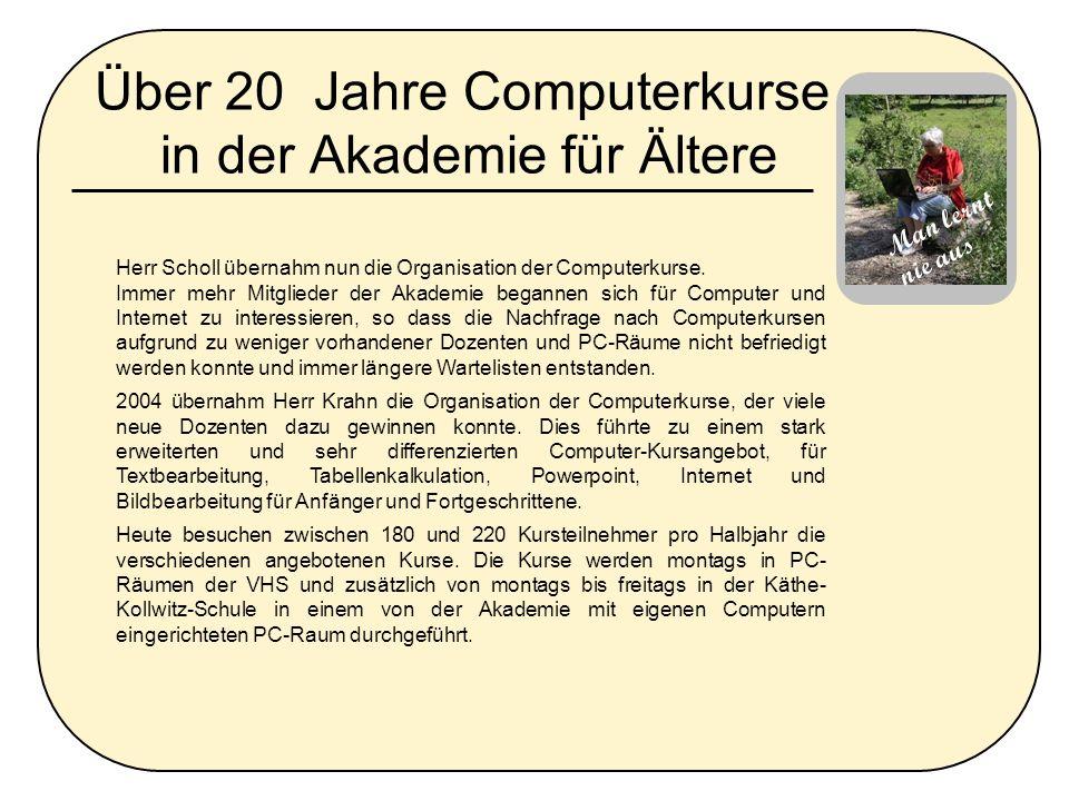 Über 20 Jahre Computerkurse in der Akademie für Ältere Herr Scholl übernahm nun die Organisation der Computerkurse. Immer mehr Mitglieder der Akademie
