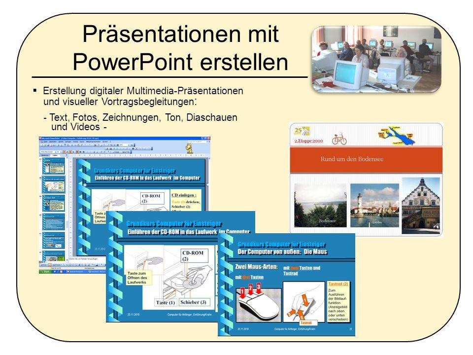 Präsentationen mit PowerPoint erstellen Erstellung digitaler Multimedia-Präsentationen und visueller Vortragsbegleitungen : - Text, Fotos, Zeichnungen