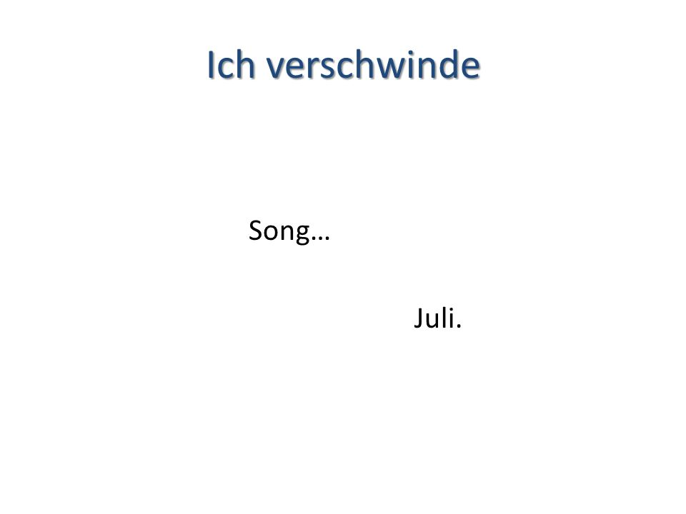 Ich verschwinde Song… Juli.