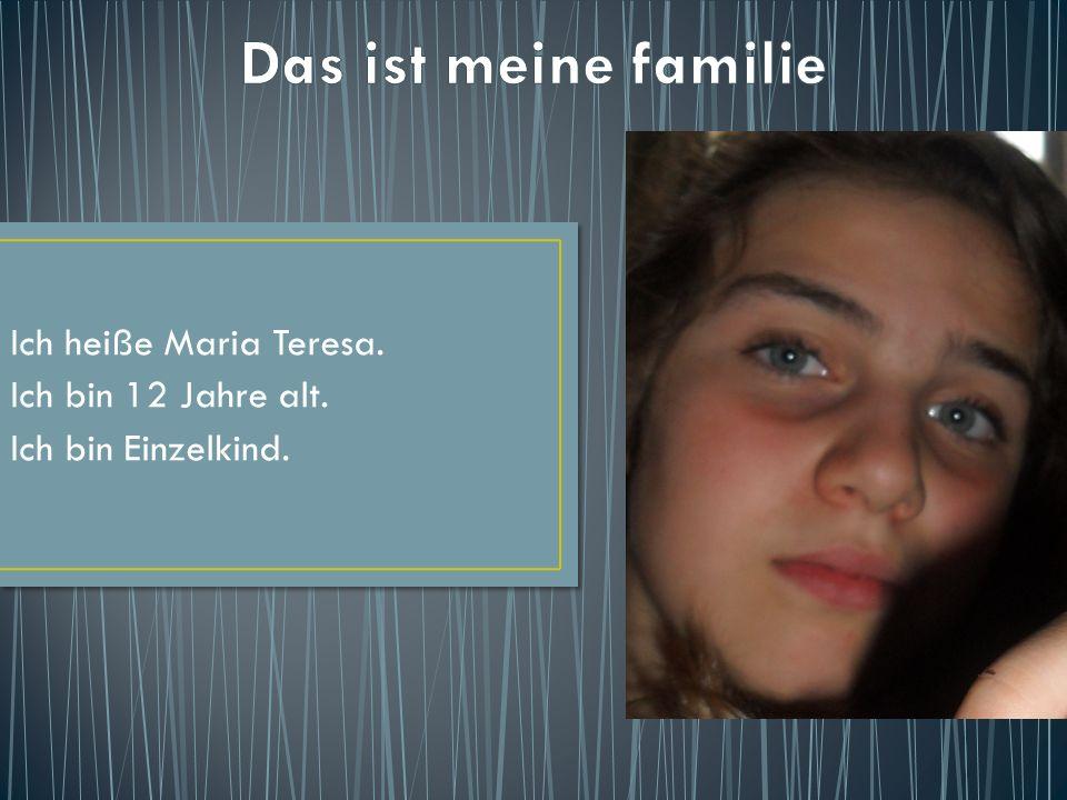 Ich heiße Maria Teresa. Ich bin 12 Jahre alt. Ich bin Einzelkind.