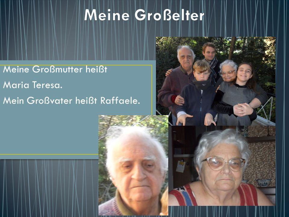 Meine Großmutter heißt Maria Teresa. Mein Großvater heißt Raffaele.
