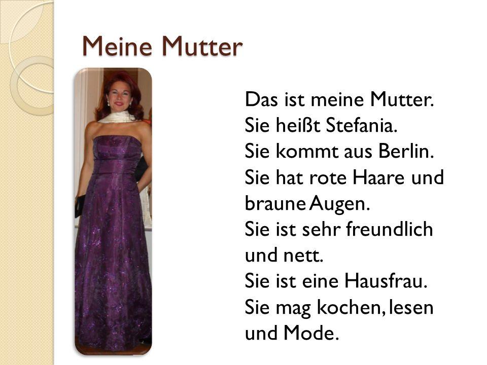 Meine Mutter Das ist meine Mutter. Sie heißt Stefania. Sie kommt aus Berlin. Sie hat rote Haare und braune Augen. Sie ist sehr freundlich und nett. Si